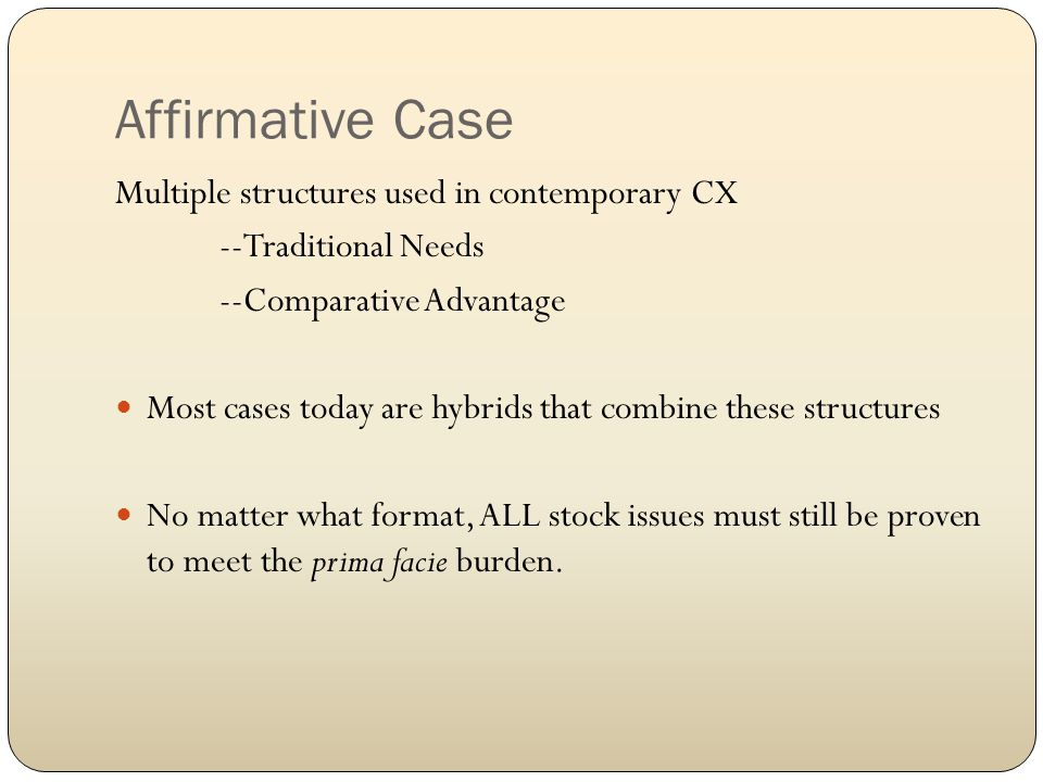 Affirmative Case Multiple structures used in contemporary CX --Traditional Needs --Comparative Advantage Most cases today are hybrids that combine these structures No matter what format, ALL stock issues must still be proven to meet the prima facie burden.