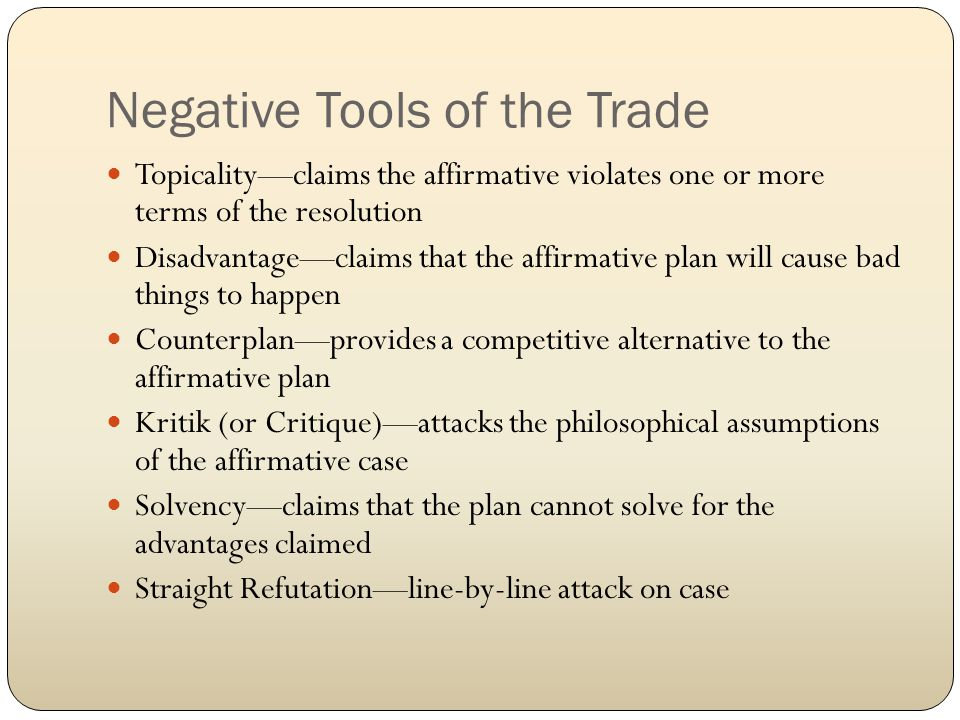 Negative Tools of the Trade Topicality—claims the affirmative violates one or more terms of the resolution Disadvantage—claims that the affirmative plan will cause bad things to happen Counterplan—provides a competitive alternative to the affirmative plan Kritik (or Critique)—attacks the philosophical assumptions of the affirmative case Solvency—claims that the plan cannot solve for the advantages claimed Straight Refutation—line-by-line attack on case