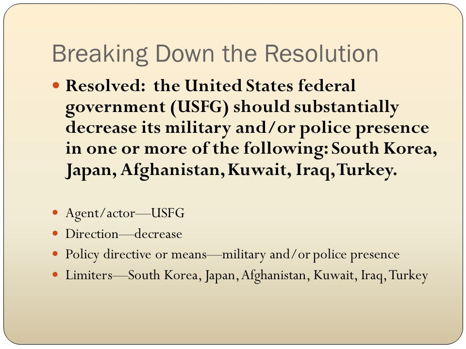 Breaking Down the Resolution Resolved: the United States federal government (USFG) should substantially decrease its military and/or police presence in one or more of the following: South Korea, Japan, Afghanistan, Kuwait, Iraq, Turkey.