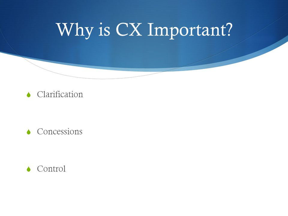 Why is CX Important?  Clarification  Concessions  Control