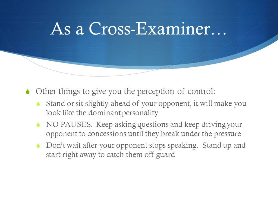 As a Cross-Examiner…  Other things to give you the perception of control:  Stand or sit slightly ahead of your opponent, it will make you look like the dominant personality  NO PAUSES.