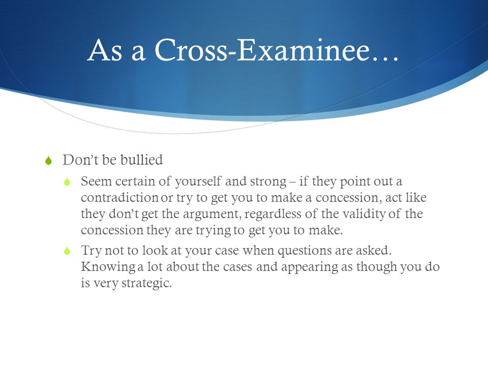 As a Cross-Examinee…  Don't be bullied  Seem certain of yourself and strong – if they point out a contradiction or try to get you to make a concession, act like they don't get the argument, regardless of the validity of the concession they are trying to get you to make.