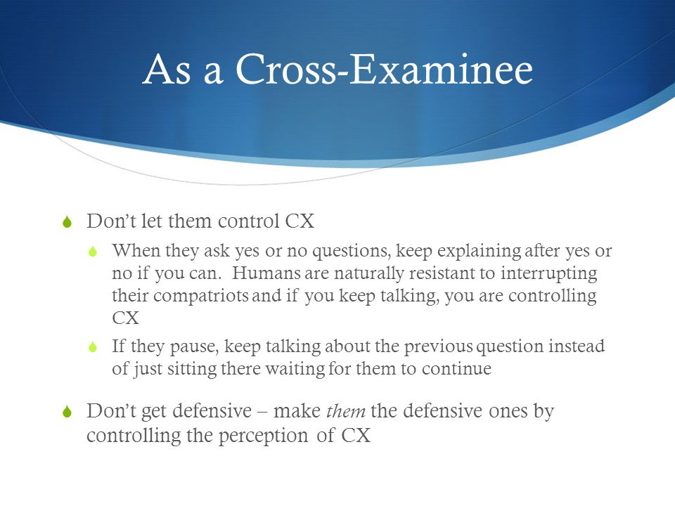 As a Cross-Examinee  Don't let them control CX  When they ask yes or no questions, keep explaining after yes or no if you can. Humans are naturally