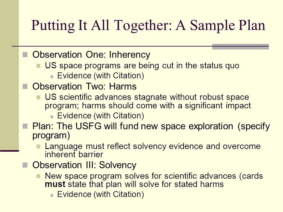 Putting It All Together: A Sample Plan Observation One: Inherency US space programs are being cut in the status quo Evidence (with Citation) Observati