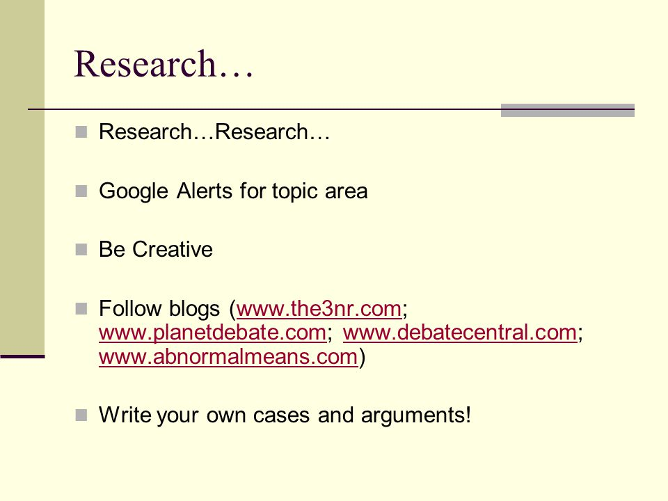 Research… Research…Research… Google Alerts for topic area Be Creative Follow blogs (www.the3nr.com; www.planetdebate.com; www.debatecentral.com; www.a