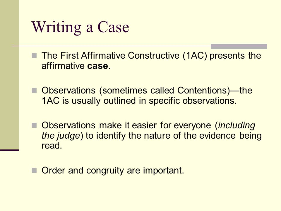 Writing a Case The First Affirmative Constructive (1AC) presents the affirmative case. Observations (sometimes called Contentions)—the 1AC is usually