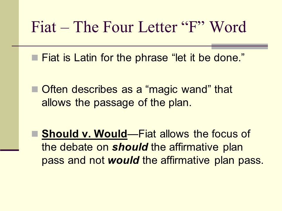 "Fiat – The Four Letter ""F"" Word Fiat is Latin for the phrase ""let it be done."" Often describes as a ""magic wand"" that allows the passage of the plan."