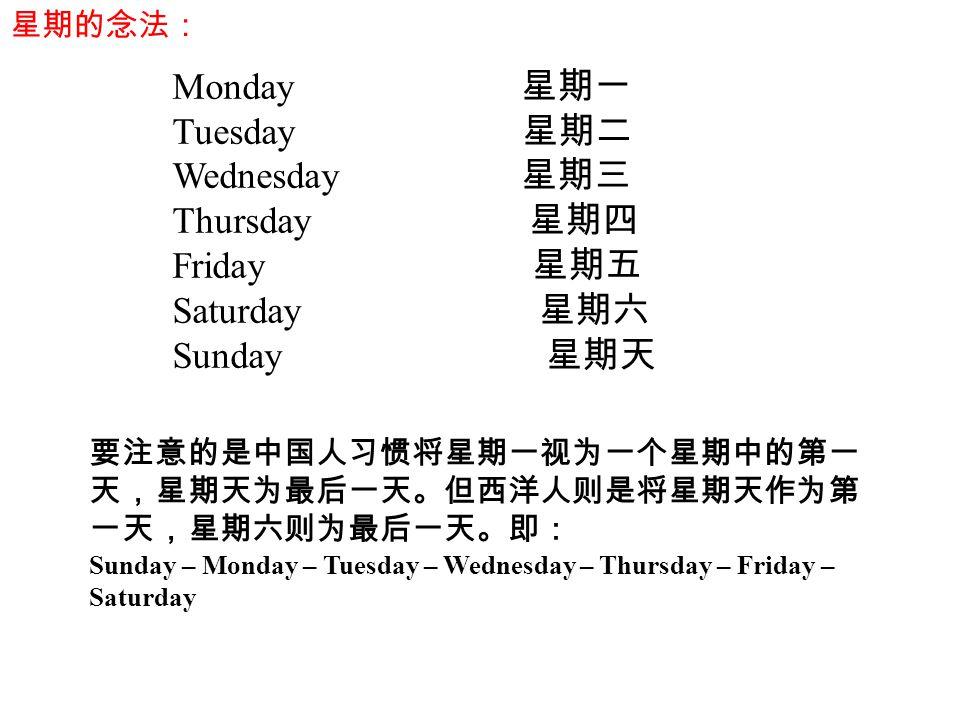 Monday 星期一 Tuesday 星期二 Wednesday 星期三 Thursday 星期四 Friday 星期五 Saturday 星期六 Sunday 星期天 要注意的是中国人习惯将星期一视为一个星期中的第一 天,星期天为最后一天。但西洋人则是将星期天作为第 一天,星期六则为最后一天。即: Sunday – Monday – Tuesday – Wednesday – Thursday – Friday – Saturday 星期的念法: