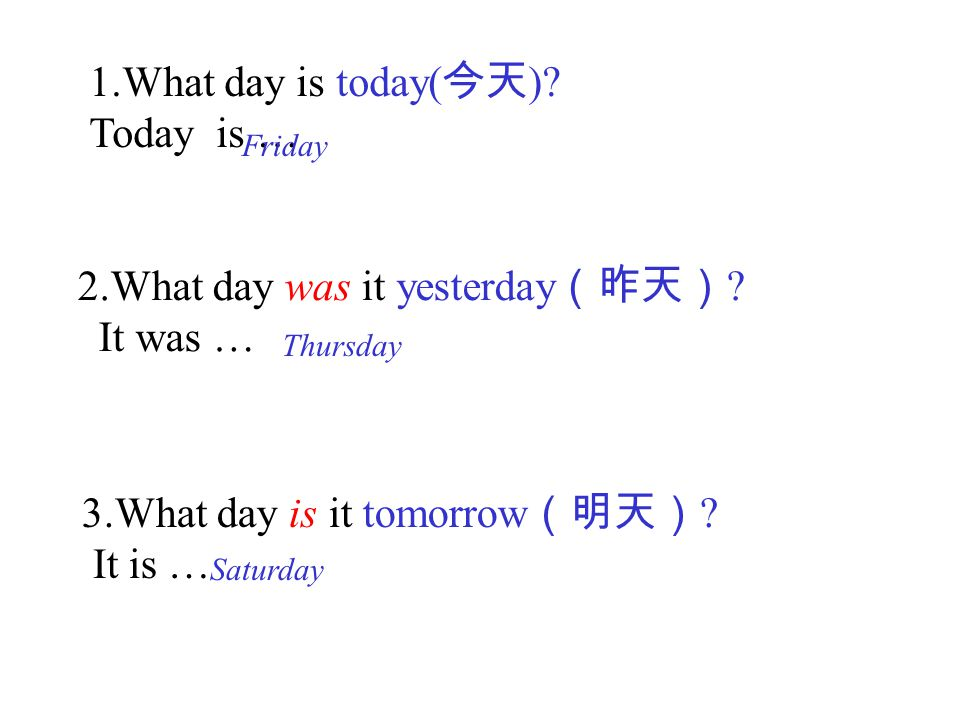 1.What day is today( 今天 ).Today is … 2.What day was it yesterday (昨天) .