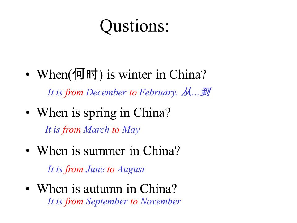 Qustions: When( 何时 ) is winter in China.When is spring in China.