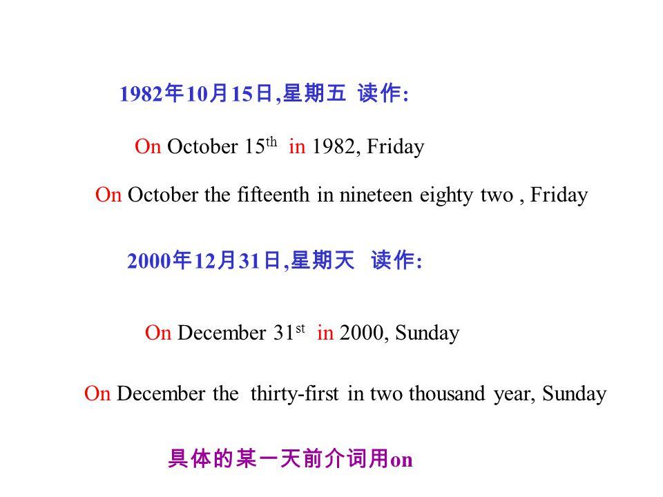 2000 年 12 月 31 日, 星期天 读作 : 1982 年 10 月 15 日, 星期五 读作 : On October 15 th in 1982, Friday On December 31 st in 2000, Sunday 具体的某一天前介词用 on On December the thirty-first in two thousand year, Sunday On October the fifteenth in nineteen eighty two, Friday