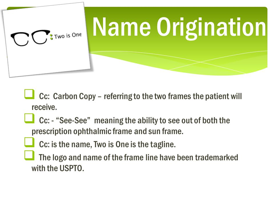 Name Origination  Cc: Carbon Copy – referring to the two frames the patient will receive.