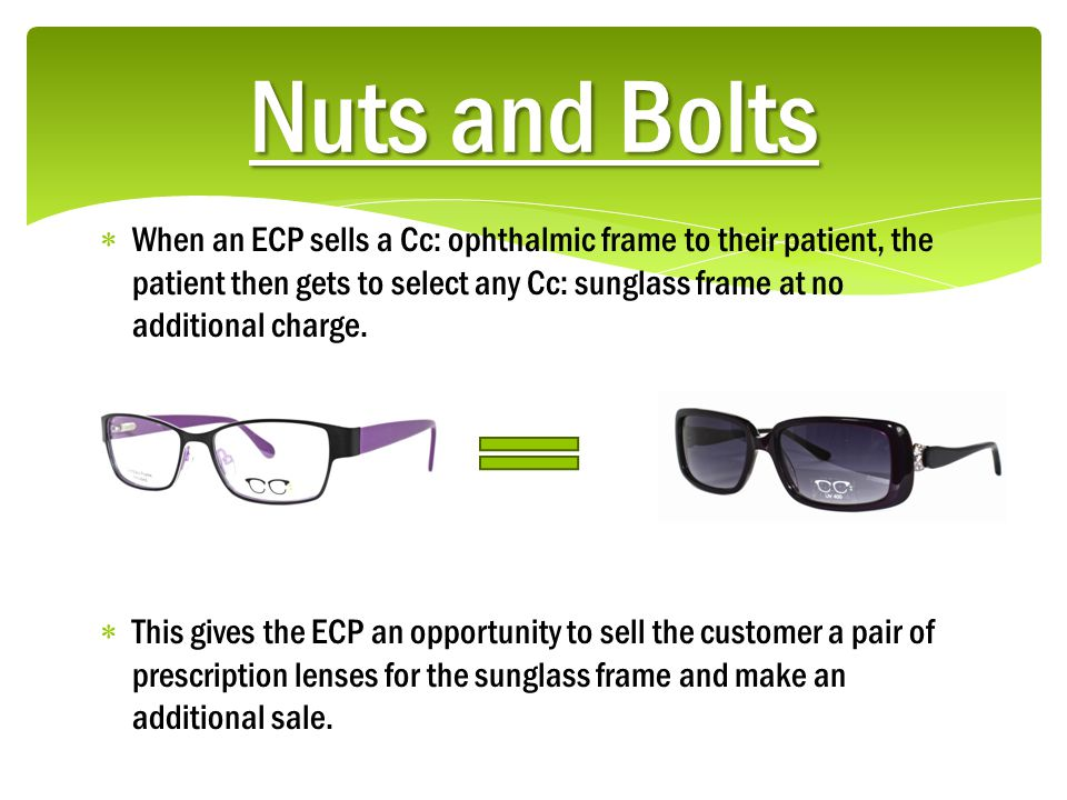 Nuts and Bolts  When an ECP sells a Cc: ophthalmic frame to their patient, the patient then gets to select any Cc: sunglass frame at no additional charge.