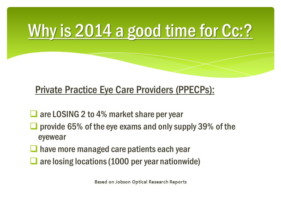 Private Practice Eye Care Providers (PPECPs):  are LOSING 2 to 4% market share per year  provide 65% of the eye exams and only supply 39% of the eyewear  have more managed care patients each year  are losing locations (1000 per year nationwide) Based on Jobson Optical Research Reports Why is 2014 a good time for Cc:?