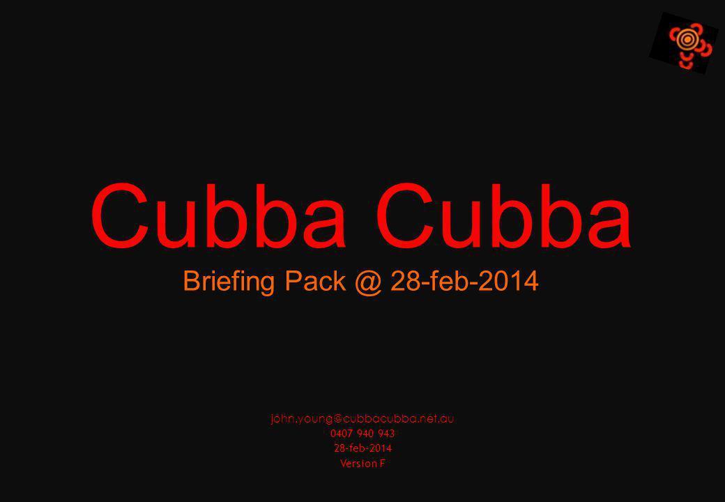 Cubba Briefing Pack @ 28-feb-2014 john.young@cubbacubba.net.au 0407 940 943 28-feb-2014 Version F