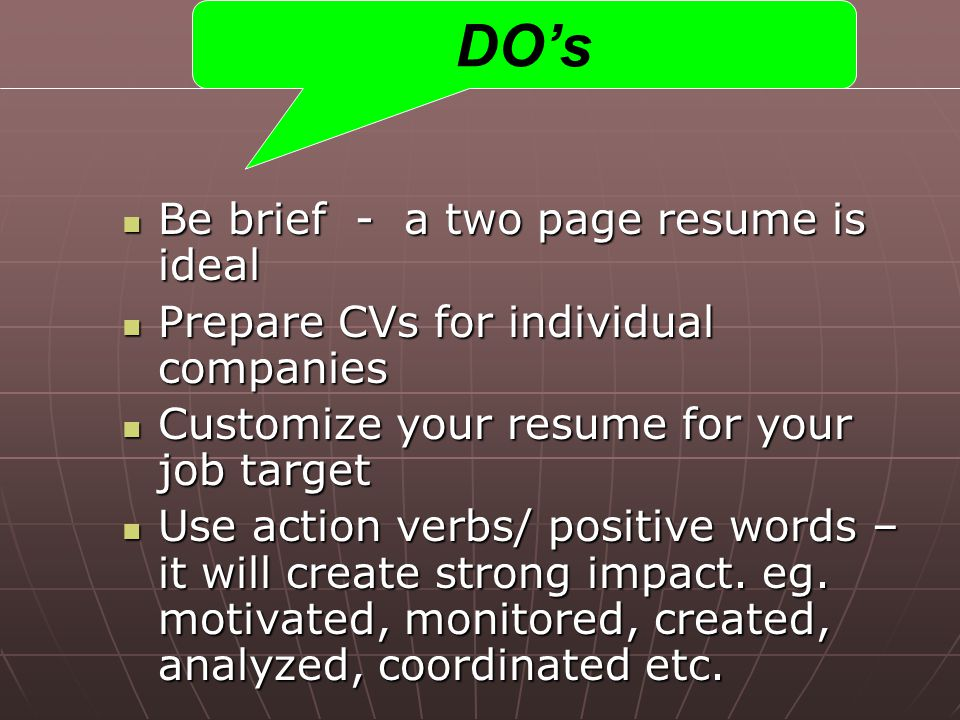 Be brief - a two page resume is ideal Be brief - a two page resume is ideal Prepare CVs for individual companies Prepare CVs for individual companies