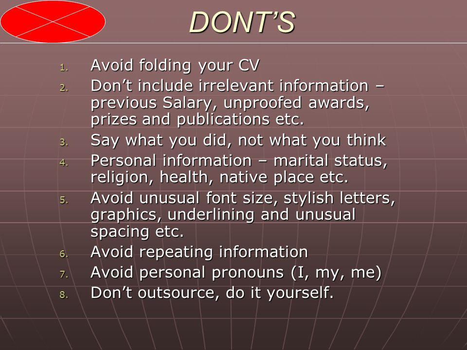 DONT'S 1. Avoid folding your CV 2. Don't include irrelevant information – previous Salary, unproofed awards, prizes and publications etc. 3. Say what