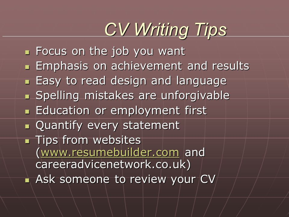 CV Writing Tips Focus on the job you want Focus on the job you want Emphasis on achievement and results Emphasis on achievement and results Easy to re