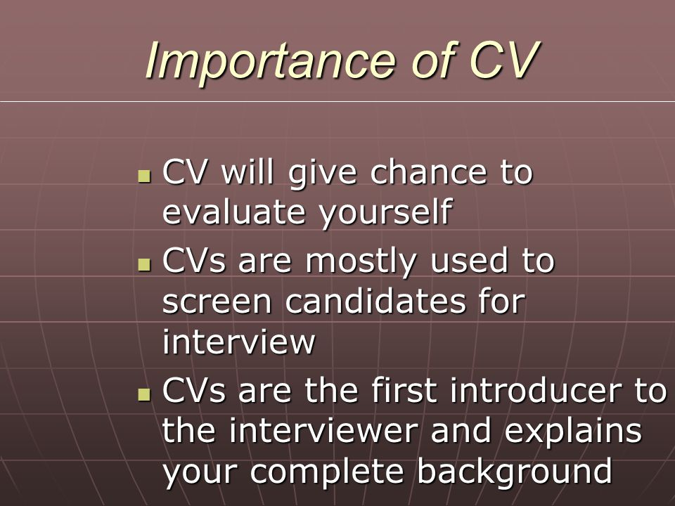 Importance of CV CV will give chance to evaluate yourself CV will give chance to evaluate yourself CVs are mostly used to screen candidates for interv
