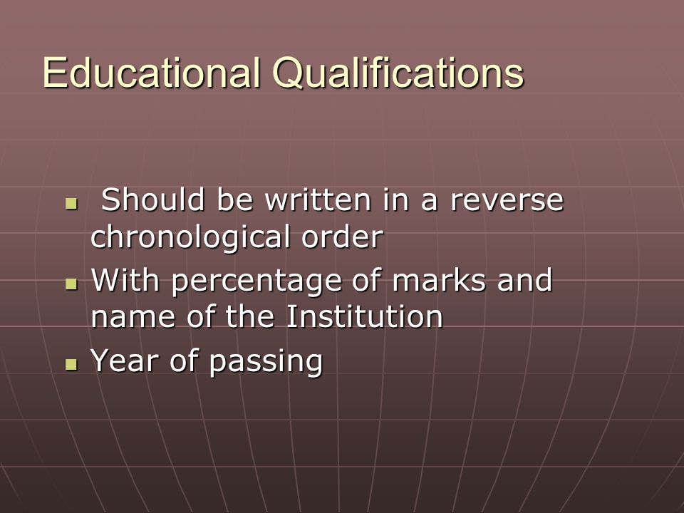 Educational Qualifications Should be written in a reverse chronological order Should be written in a reverse chronological order With percentage of ma