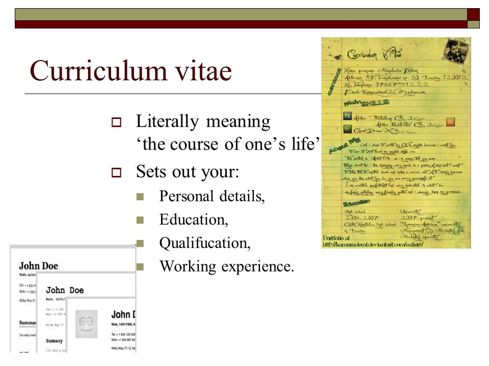 Curriculum vitae  Literally meaning 'the course of one's life'  Sets out your: Personal details, Education, Qualifucation, Working experience.