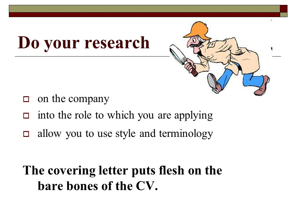 Do your research  on the company  into the role to which you are applying  allow you to use style and terminology The covering letter puts flesh on