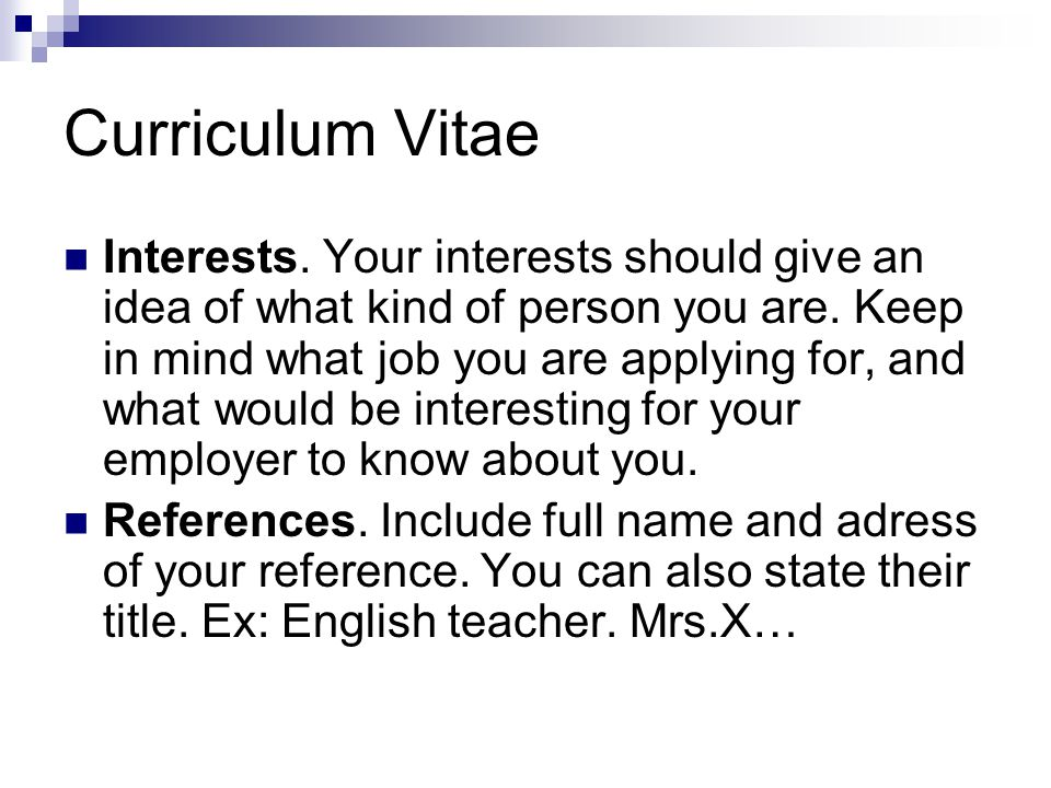 Curriculum Vitae Interests. Your interests should give an idea of what kind of person you are.