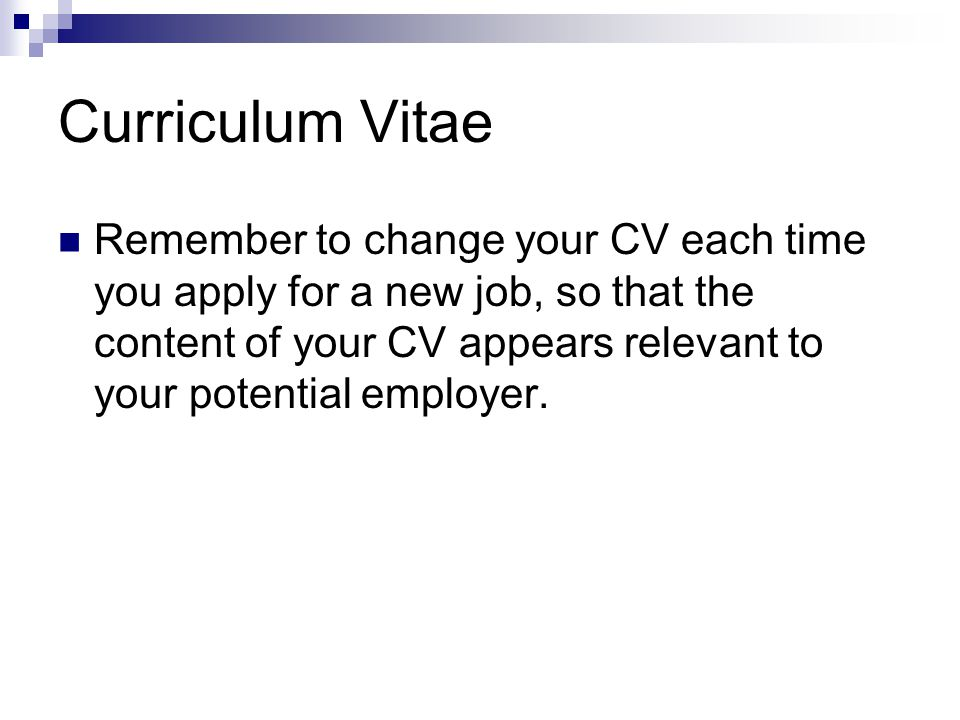 Curriculum Vitae Remember to change your CV each time you apply for a new job, so that the content of your CV appears relevant to your potential employer.