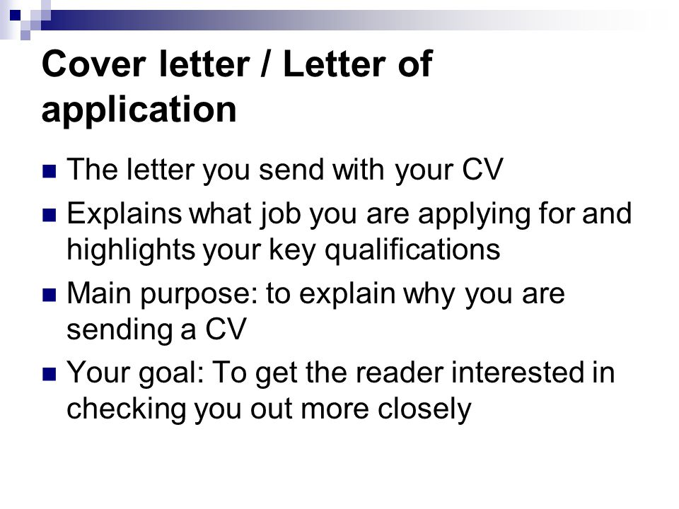 Cover letter / Letter of application The letter you send with your CV Explains what job you are applying for and highlights your key qualifications Main purpose: to explain why you are sending a CV Your goal: To get the reader interested in checking you out more closely