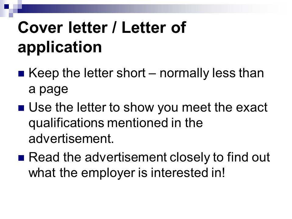 Cover letter / Letter of application Keep the letter short – normally less than a page Use the letter to show you meet the exact qualifications mentioned in the advertisement.