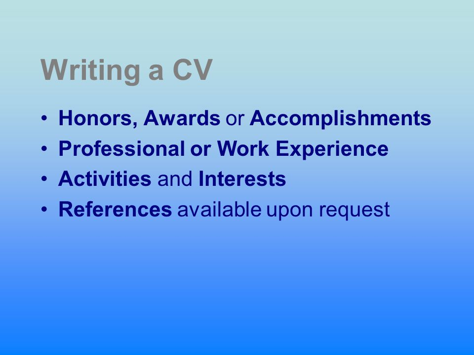 Writing a CV Honors, Awards or Accomplishments Professional or Work Experience Activities and Interests References available upon request