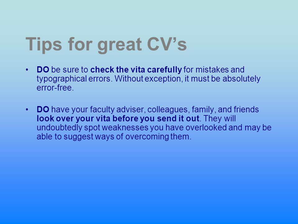 Tips for great CV's DO be sure to check the vita carefully for mistakes and typographical errors. Without exception, it must be absolutely error-free.