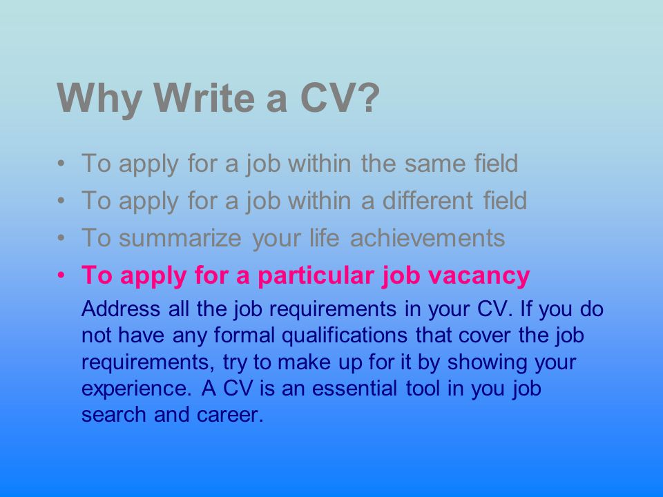 Why Write a CV? To apply for a job within the same field To apply for a job within a different field To summarize your life achievements To apply for