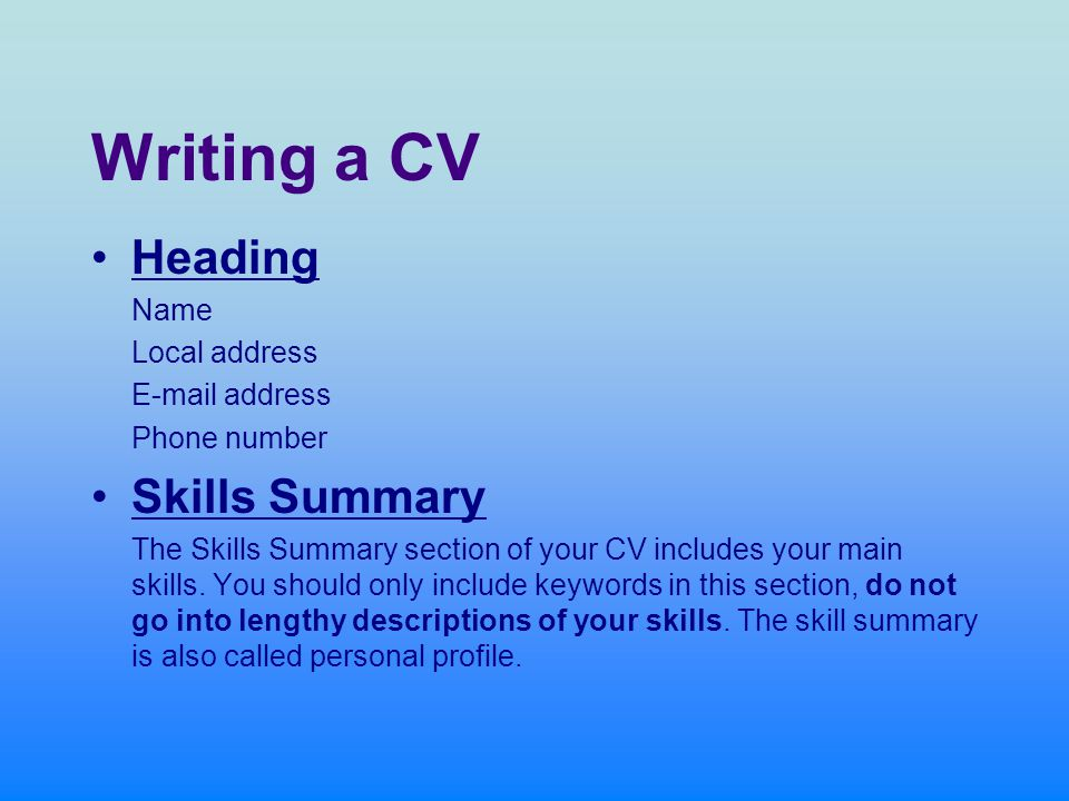 Writing a CV Heading Name Local address  address Phone number Skills Summary The Skills Summary section of your CV includes your main skills.