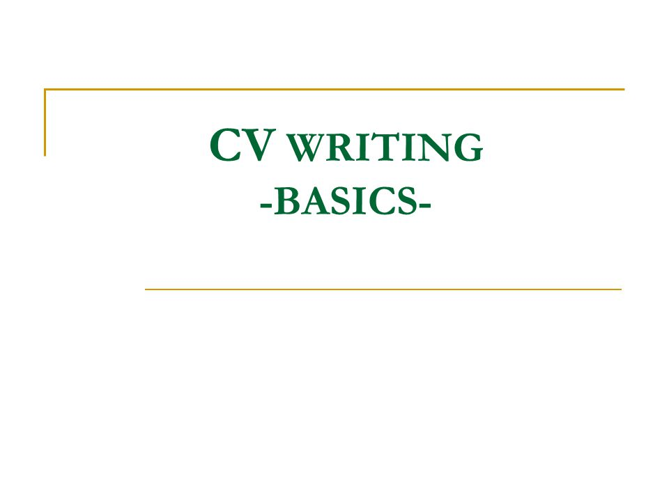 CV WRITING -BASICS-