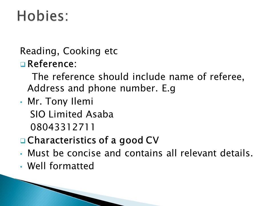 Reading, Cooking etc  Reference: The reference should include name of referee, Address and phone number.