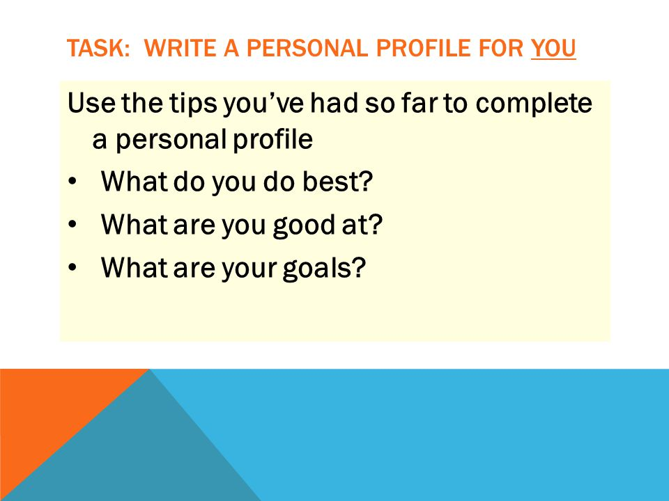 TASK: WRITE A PERSONAL PROFILE FOR YOU Use the tips you've had so far to complete a personal profile What do you do best.