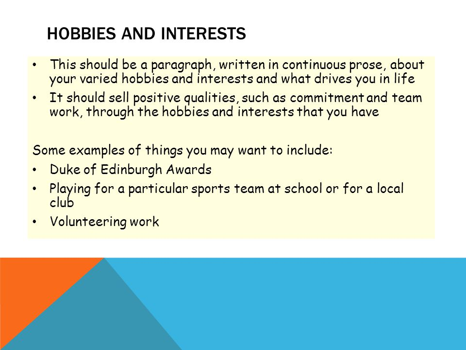 HOBBIES AND INTERESTS This should be a paragraph, written in continuous prose, about your varied hobbies and interests and what drives you in life It should sell positive qualities, such as commitment and team work, through the hobbies and interests that you have Some examples of things you may want to include: Duke of Edinburgh Awards Playing for a particular sports team at school or for a local club Volunteering work
