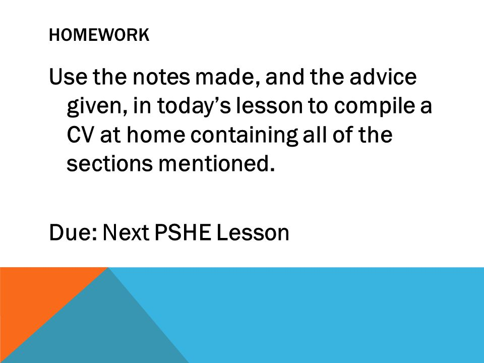 HOMEWORK Use the notes made, and the advice given, in today's lesson to compile a CV at home containing all of the sections mentioned.