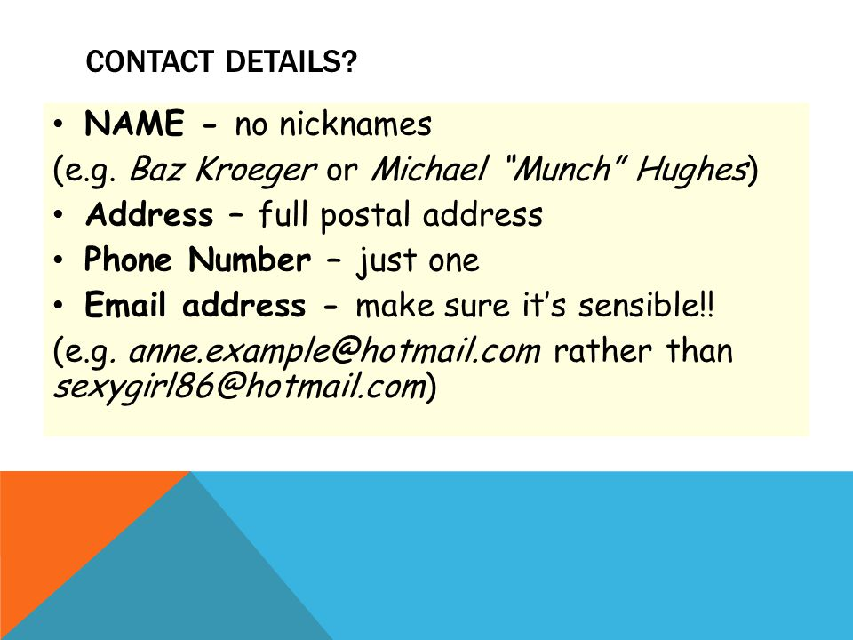 """CONTACT DETAILS? NAME - no nicknames (e.g. Baz Kroeger or Michael """"Munch"""" Hughes) Address – full postal address Phone Number – just one Email address"""