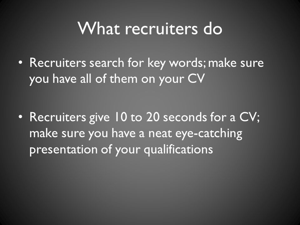 What recruiters do Recruiters search for key words; make sure you have all of them on your CV Recruiters give 10 to 20 seconds for a CV; make sure you have a neat eye-catching presentation of your qualifications