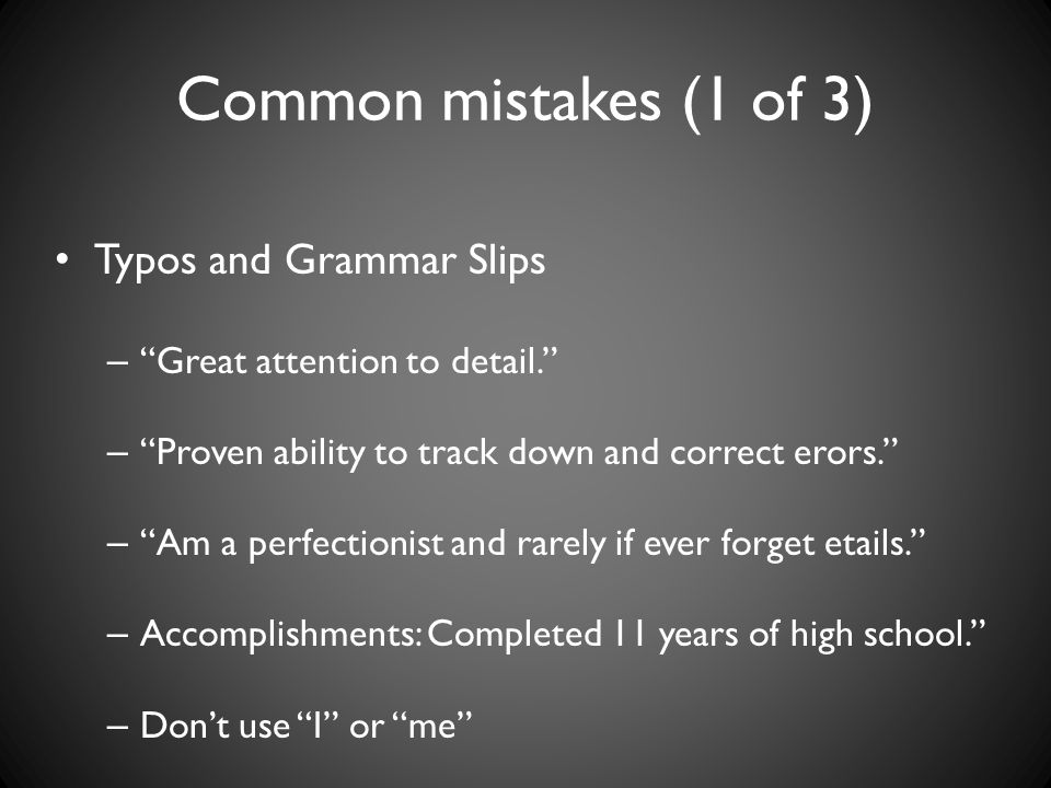 Common mistakes (1 of 3) Typos and Grammar Slips – Great attention to detail. – Proven ability to track down and correct erors. – Am a perfectionist and rarely if ever forget etails. – Accomplishments: Completed 11 years of high school. – Don't use I or me