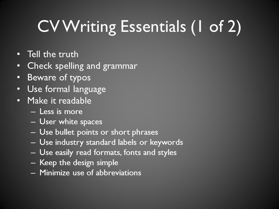 CV Writing Essentials (1 of 2) Tell the truth Check spelling and grammar Beware of typos Use formal language Make it readable – Less is more – User white spaces – Use bullet points or short phrases – Use industry standard labels or keywords – Use easily read formats, fonts and styles – Keep the design simple – Minimize use of abbreviations