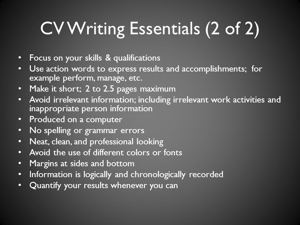 CV Writing Essentials (2 of 2) Focus on your skills & qualifications Use action words to express results and accomplishments; for example perform, manage, etc.