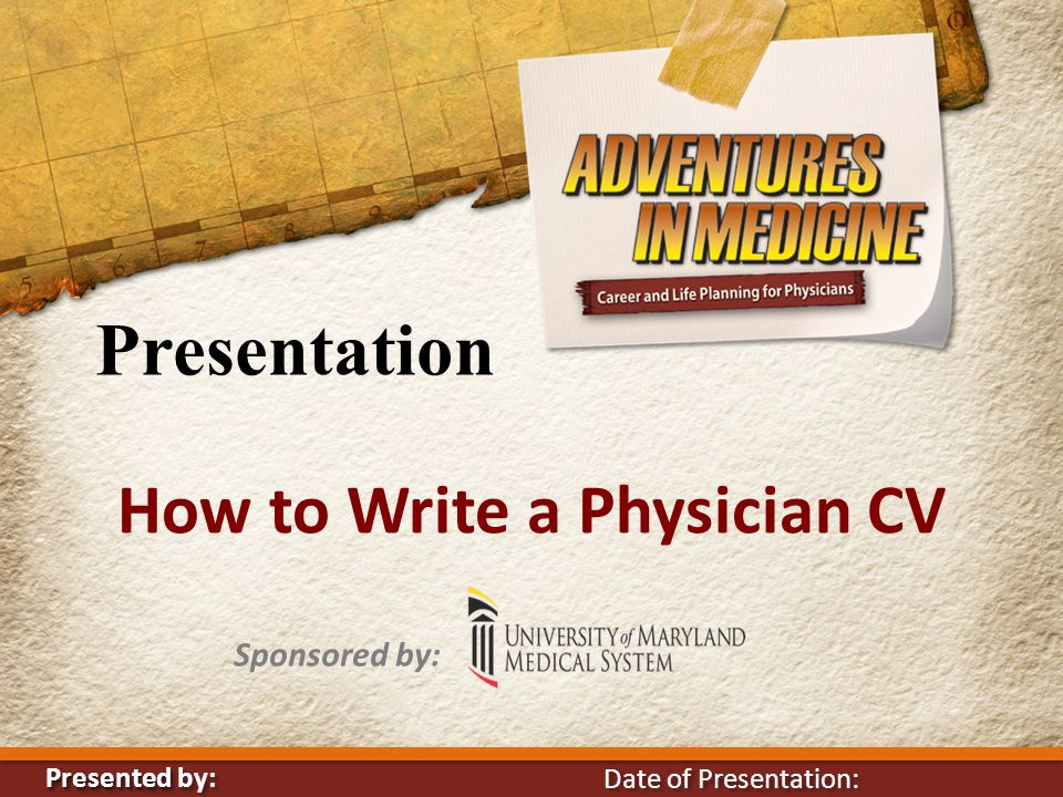 Presentation How to Write a Physician CV Sponsored by: Presented Presented by: Date of Presentation:
