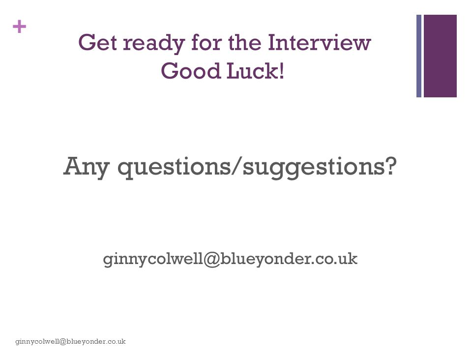 + Get ready for the Interview Good Luck! Any questions/suggestions? ginnycolwell@blueyonder.co.uk