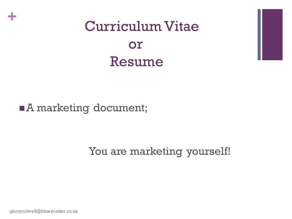 + Curriculum Vitae or Resume A marketing document; You are marketing yourself.