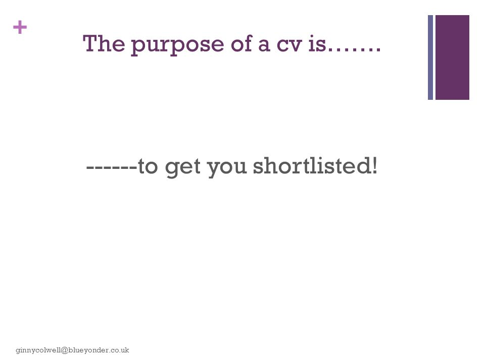 + The purpose of a cv is……. ------to get you shortlisted! ginnycolwell@blueyonder.co.uk