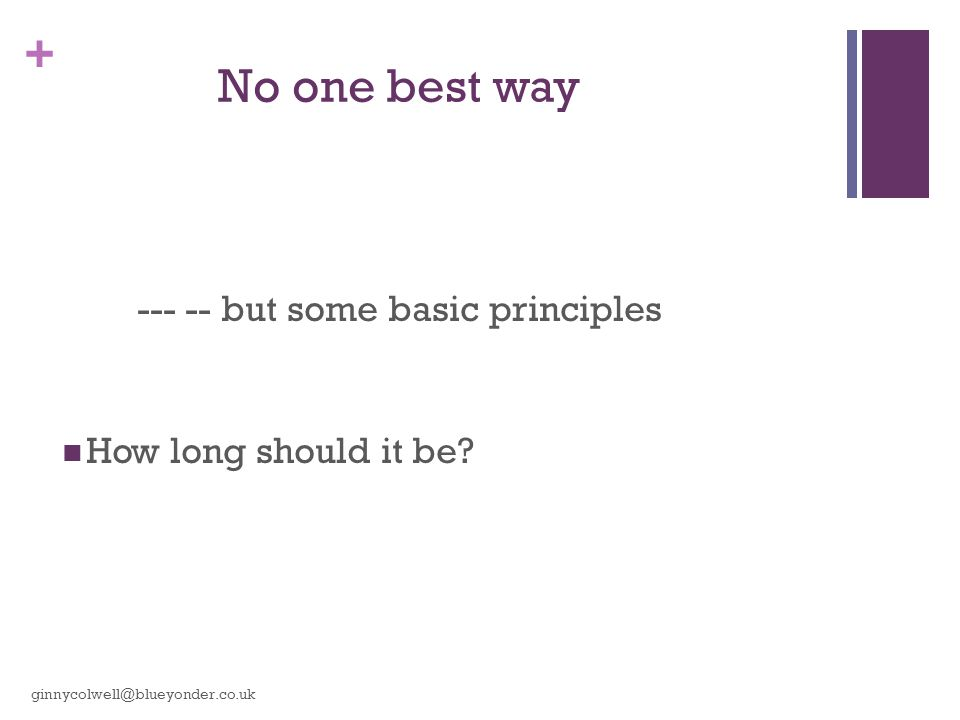 + No one best way --- -- but some basic principles How long should it be? ginnycolwell@blueyonder.co.uk