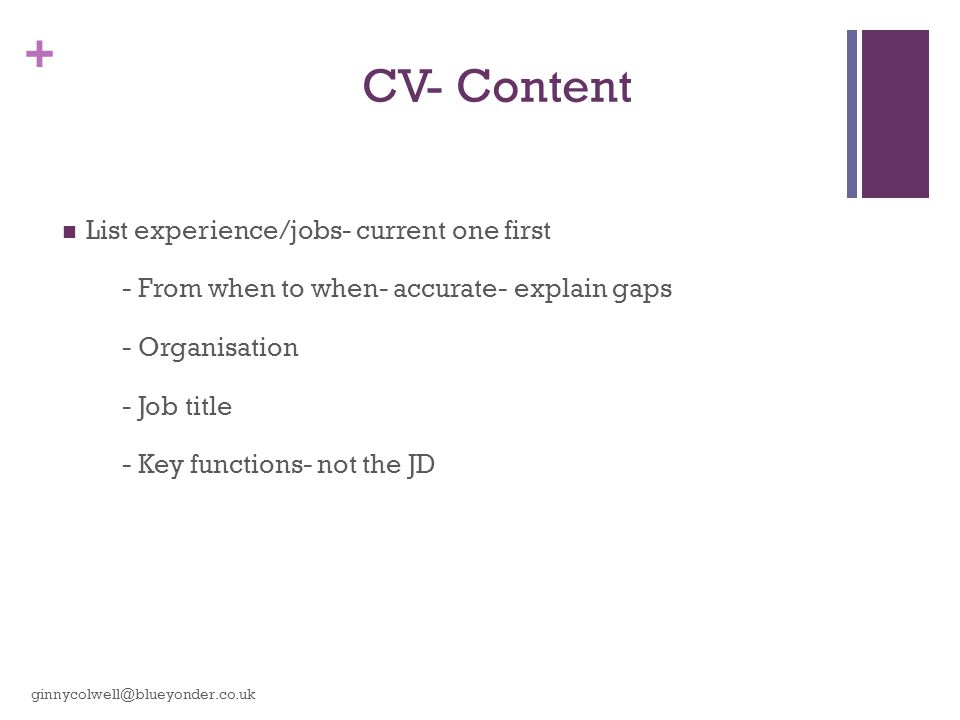 + CV- Content List experience/jobs- current one first - From when to when- accurate- explain gaps - Organisation - Job title - Key functions- not the JD ginnycolwell@blueyonder.co.uk